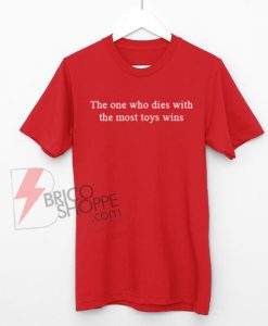 The One Who Dies With The Most Toys Wins T-Shirt On Sale