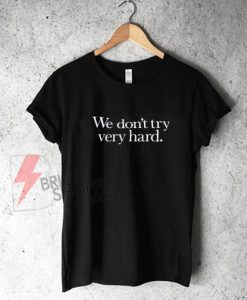 We Dont Try Very Hard T-Shirt On Sale