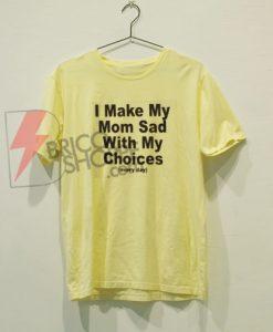 I Make My Mom Sad with My Choices T-Shirt On Sale