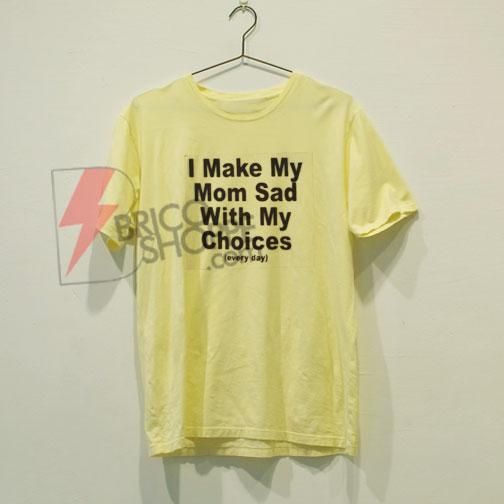ecc977c8bbe6 I Make My Mom Sad with My Choices T-Shirt On Sale - bricoshoppe.com