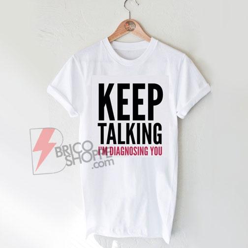 Keep Talking I'm Diagnosing You Shirt On Sale