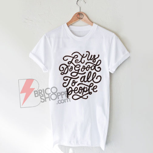 Let Us Do Good To All People T Shirt On Sale