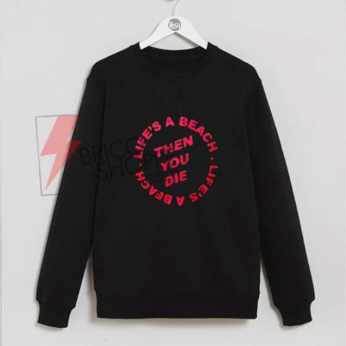 Life's-A-Beach-Then-You-Die-Unisex-Sweatshirts-On-Sale