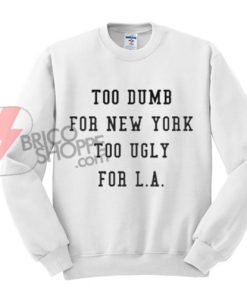 Too-Dumb-for-New-York-too-ugly-for-LA-Sweatshirt-On-Sale