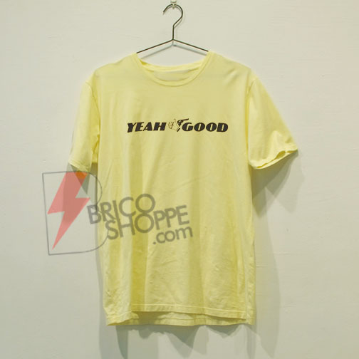 Yeah Good T-shirt - Funny Shirt On Sale