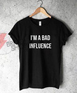 i'm a bad influence T-shirt On Sale