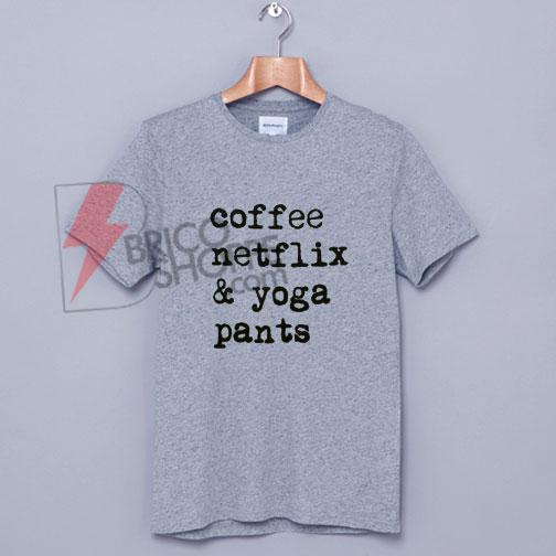 Coffee, Netflix & Yoga Pants T-Shirt On Sale