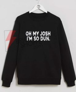 Oh My Josh I'm So Dun Sweatshirt On Sale
