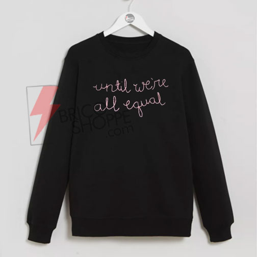 Until Were All Equal Sweatshirt On Sale