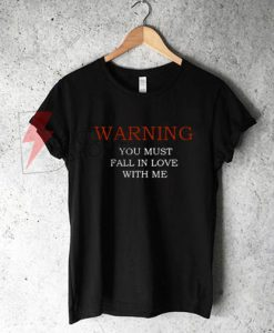 WARNING You Must Fall In Love With Me T-Shirt On Sale