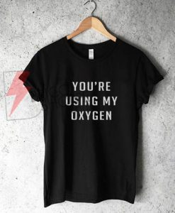 You're using My Oxygen T-Shirt On Sale