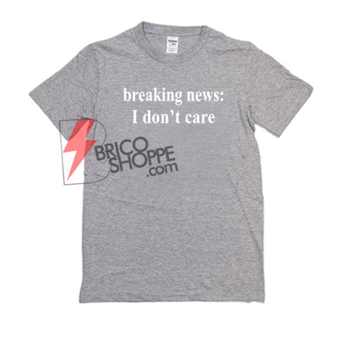 Breaking-News-I-Dont-Care-Shirt