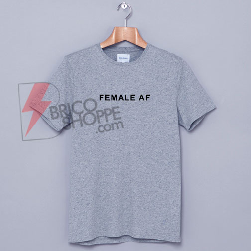 FEMALE AF Shirt On Sale, cute and comfy shirt