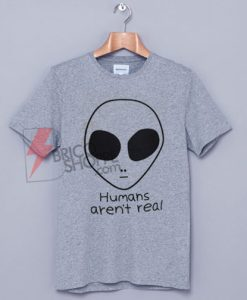 HUMANS AREN'T REAL T-Shirt On Sale