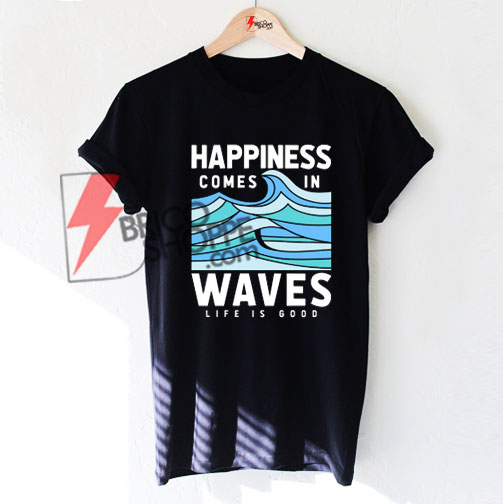 4c0c21ceed3 Happiness-Comes-In-Waves-LIfe-Is-Good-T-Shirt - bricoshoppe.com