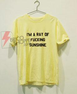 I'm A Ray Of Fucking Sunshine T-Shirt On Sale