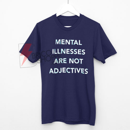 Mental Illnesses Are not Adjectives T-Shirt On Sale