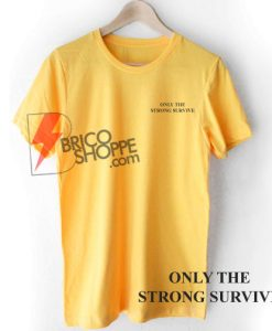 ONLY THE STRONG SURVIVE T-Shirt On Sale, Funny Shirt On Sale