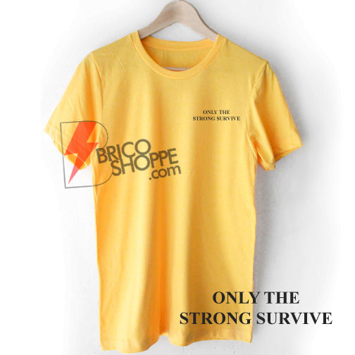 1bc20a1de Only the strong survive shirt on sale funny shirt on sale jpg 504x504 Only  the strong
