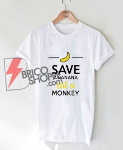 SAVE A BANANA eat a MONKEY T-shirt On Sale
