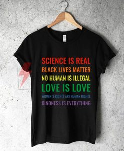 Science is real! Black lives matter! No human is illegal! Love is love! Women's rights are human rights! Kindness is everything! Shirt On Sale
