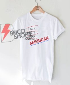 not BLACK-WHITE-ASIAN-LATINO-AMERICAN-T-Shirt-On-Sale