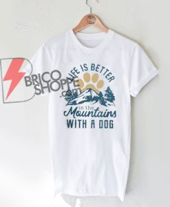 LIFE IS BETTER in the mountains WITH A DOG Shirt On Sale