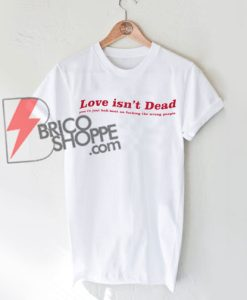 Love isn't Dead Shirt, you're just hell-bent on fucking the wrong people Shirt
