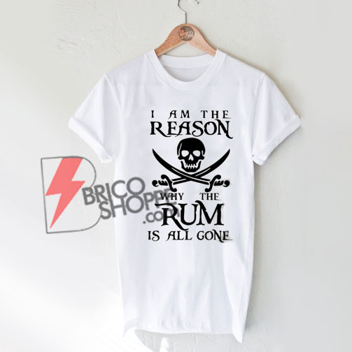 Pirate I am the reason why the Rum is all gone T-Shirt On Sale