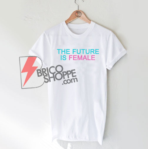 THE-FUTURE-IS-FEMALE-T-Shirt-On-Sale