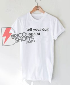 Tell Your Dog i said hi T-Shirt On Sale