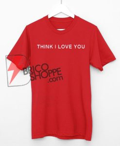 Think I Love You T-Shirt On Sale