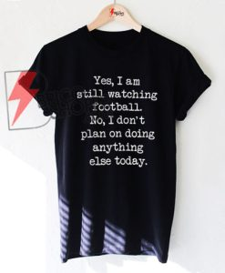 Yes I am still watching football No I don't plan on doing anything else Yes I am still watching football No I don't plan on doing anything else T-Shirt