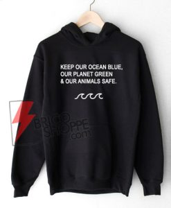 KEEP-OUR-OCEAN-BLUE-OUR-PLANET-GREEN-&-OUR-ANIMALS-SAFE---Hoodie