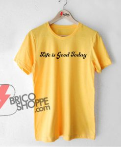 LIfe-is-Good-Today-T-Shirt-On-Sale