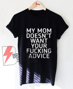 My mom doesn't want your fucking advice T-Shirt On Sale