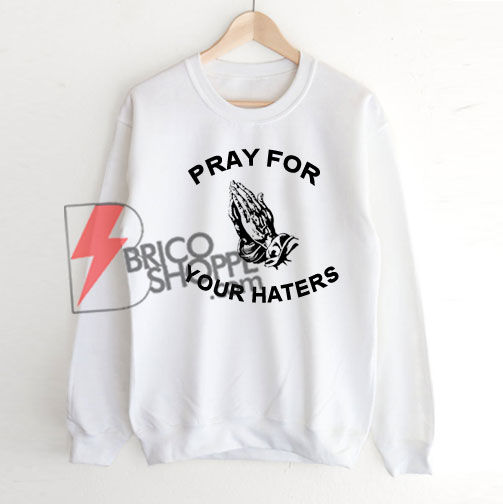 Pray For Your Haters Sweatshirt On Sale