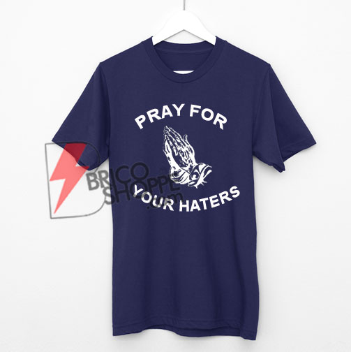 Pray For Your Haters Shirt On Sale