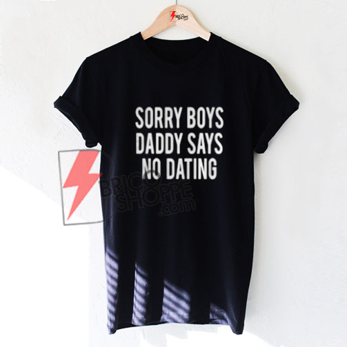 SORRY BOYS DADDY SAYS NO DATING T-Shirt On Sale