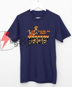 Scooby-Doo-Youre-An-Idiot-Mystery-Solved-Shirt