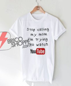 Stop calling my mom I'm trying to watch YouTube T-shirt On Sale