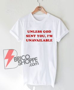 Unless-God-Sent-You-Im-Unavailable-T-Shirt-On-Sale