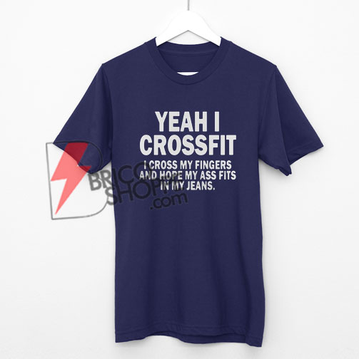 Well I crossfit i cross my fingers and hope my ass fit in my jeans shirt