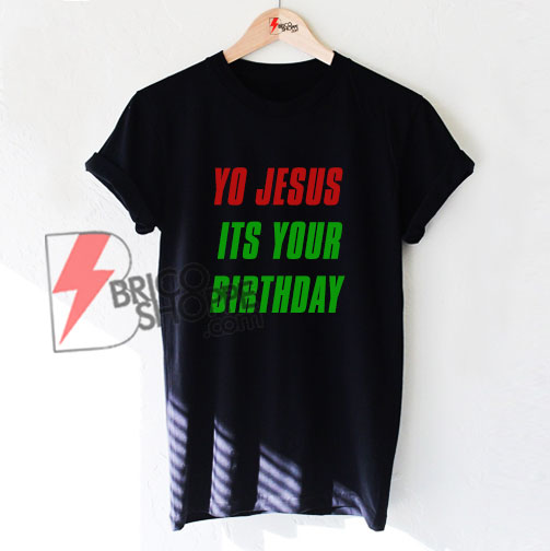 YO JESUS ITS YOUR BIRTHDAY T-Shirt On Sale