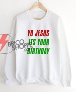 YO JESUS ITS YOUR BIRTHDAY sweatshirt On Sale