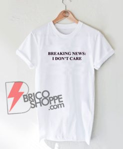 BREAKING NEWS - I DON'T CARE T-Shirt On Sale