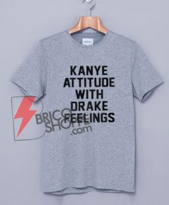 KANYE ATTITUDE WITH DRAKE FEELINGS T-Shirt On Sale