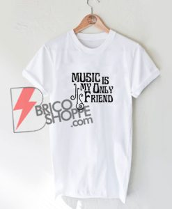 Music is my only friend Shirt On Sale