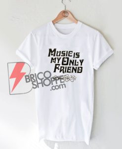 Music-is-my-only-friend-T-Shirt-On-Sale