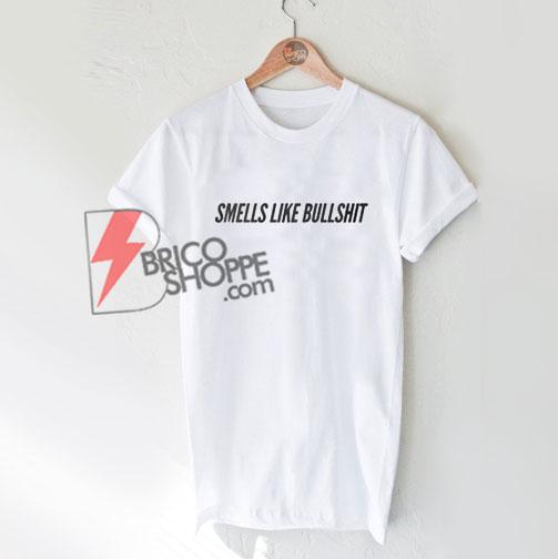 Smells Like Bullshit T-Shirt - Funny quote tee